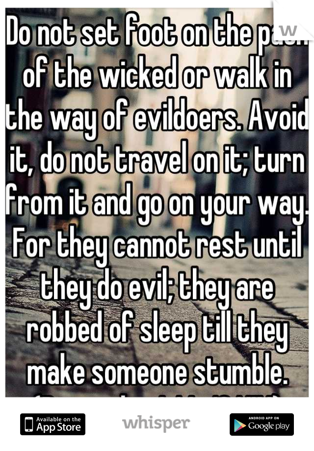 Do not set foot on the path of the wicked or walk in the way of evildoers. Avoid it, do not travel on it; turn from it and go on your way. For they cannot rest until they do evil; they are robbed of sleep till they make someone stumble. (Proverbs 4:14-16 NIV)
