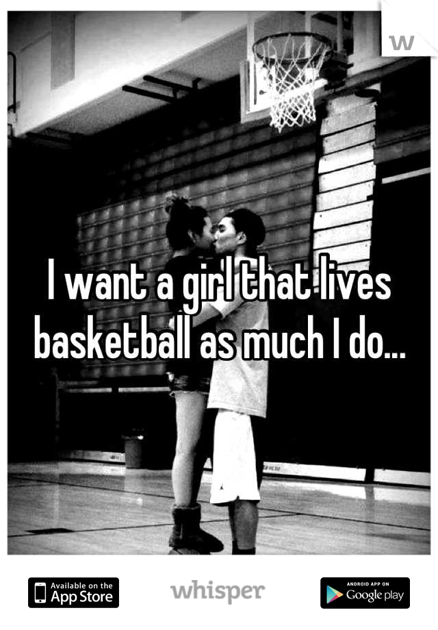 I want a girl that lives basketball as much I do...
