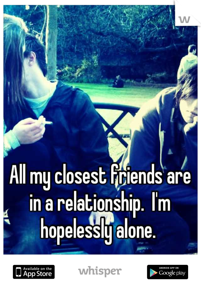 All my closest friends are in a relationship.  I'm hopelessly alone.
