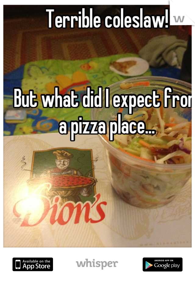 Terrible coleslaw!   But what did I expect from a pizza place...