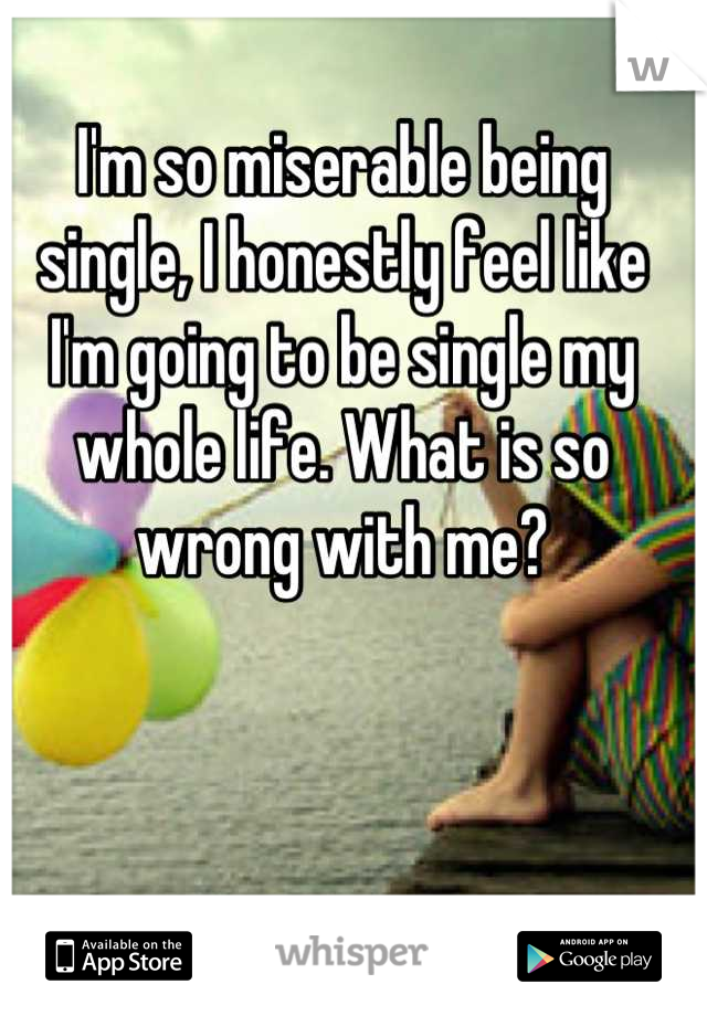 I'm so miserable being single, I honestly feel like I'm going to be single my whole life. What is so wrong with me?