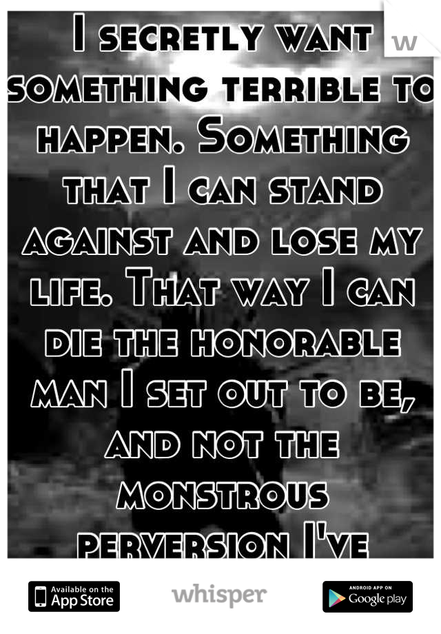 I secretly want something terrible to happen. Something that I can stand against and lose my life. That way I can die the honorable man I set out to be, and not the monstrous perversion I've become.