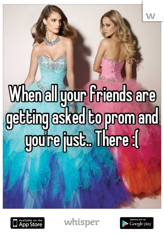 When all your friends are getting asked to prom and you're just.. There :(