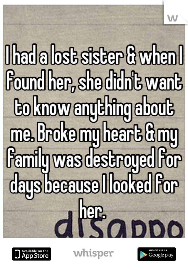I had a lost sister & when I found her, she didn't want to know anything about me. Broke my heart & my family was destroyed for days because I looked for her.