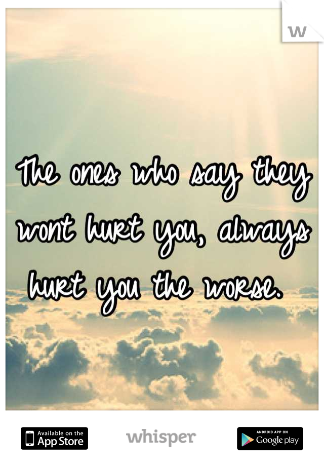 The ones who say they wont hurt you, always hurt you the worse.