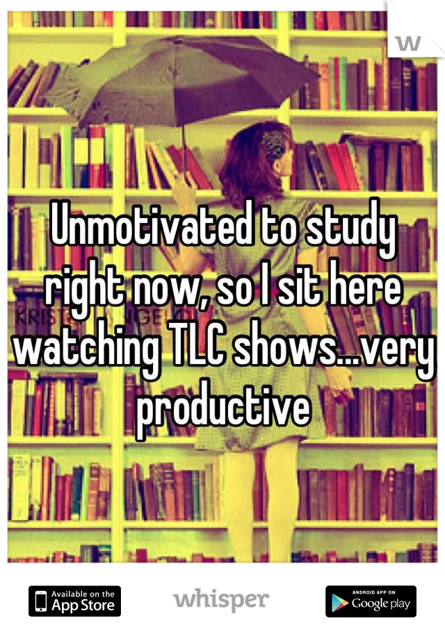Unmotivated to study right now, so I sit here watching TLC shows...very productive