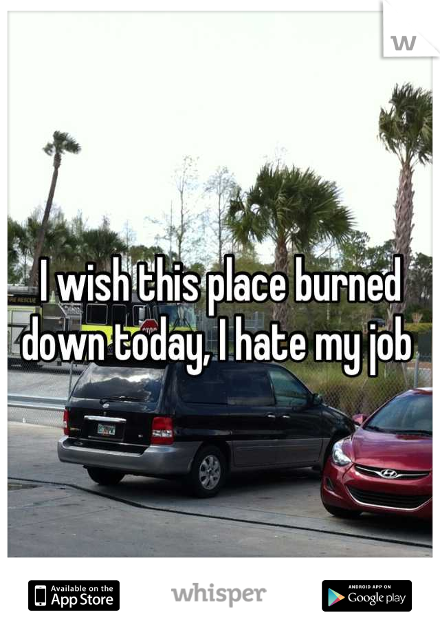 I wish this place burned down today, I hate my job