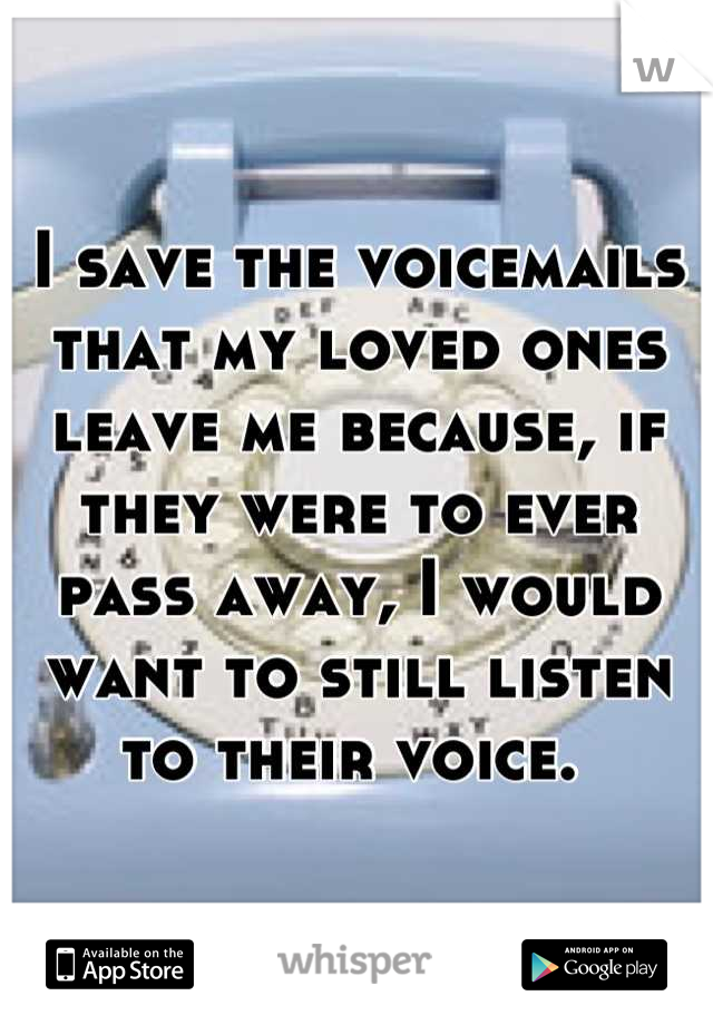 I save the voicemails that my loved ones leave me because, if they were to ever pass away, I would want to still listen to their voice.