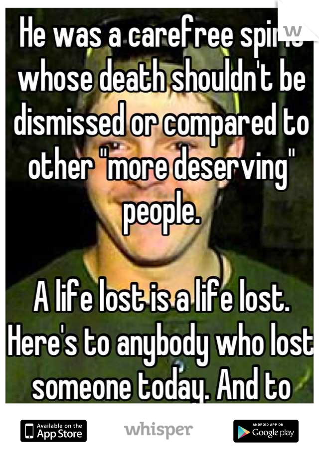 """He was a carefree spirit whose death shouldn't be dismissed or compared to other """"more deserving"""" people.   A life lost is a life lost. Here's to anybody who lost someone today. And to Shaine."""