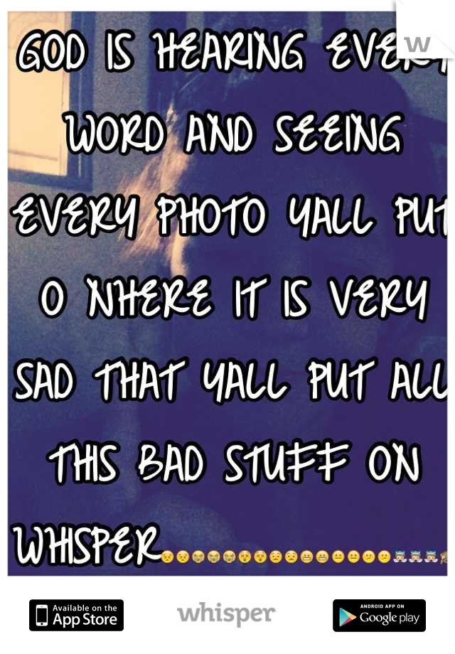 GOD IS HEARING EVERY WORD AND SEEING EVERY PHOTO YALL PUT O NHERE IT IS VERY SAD THAT YALL PUT ALL THIS BAD STUFF ON WHISPER😣😣😭😭😭😲😲😟😟😬😬😐😐😕😕👼👼👼🙈🙉🙊👍👍👎👎👎🙏🙏