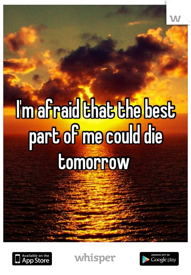 I'm afraid that the best part of me could die tomorrow