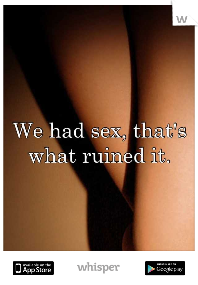 We had sex, that's what ruined it.