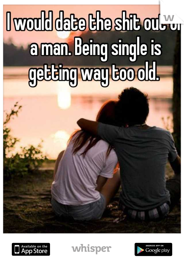 I would date the shit out of a man. Being single is getting way too old.
