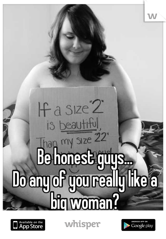 Be honest guys...  Do any of you really like a big woman?