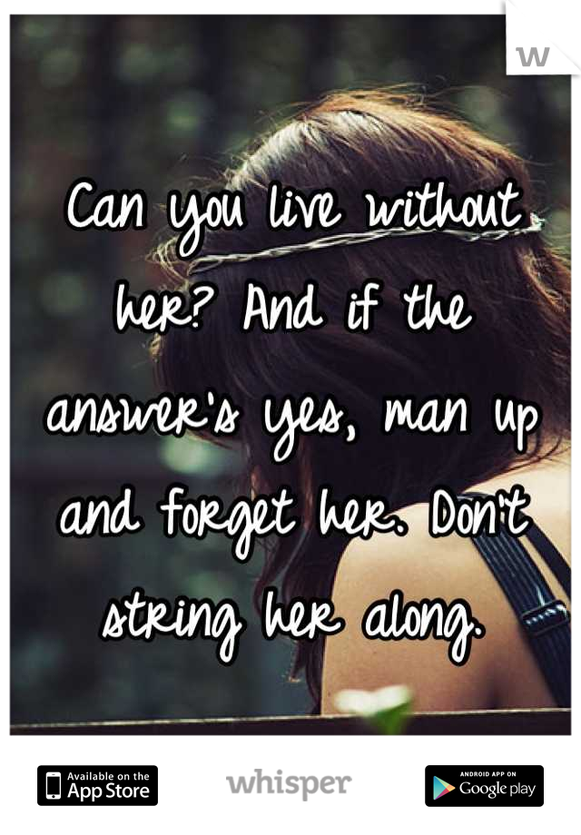 Can you live without her? And if the answer's yes, man up and forget her. Don't string her along.