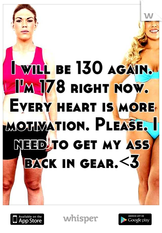 I will be 130 again. I'm 178 right now. Every heart is more motivation. Please. I need to get my ass back in gear.<3