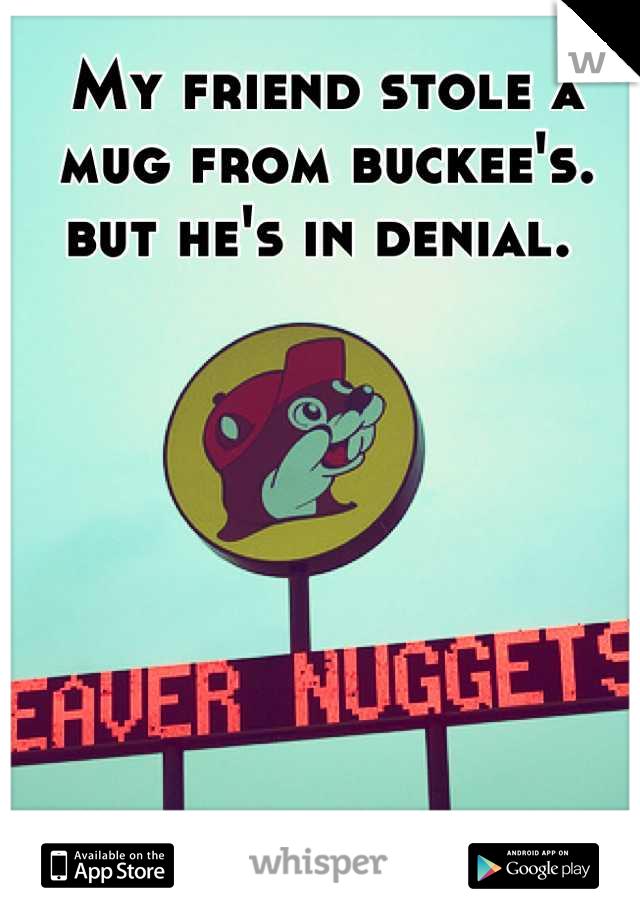 My friend stole a mug from buckee's. but he's in denial.