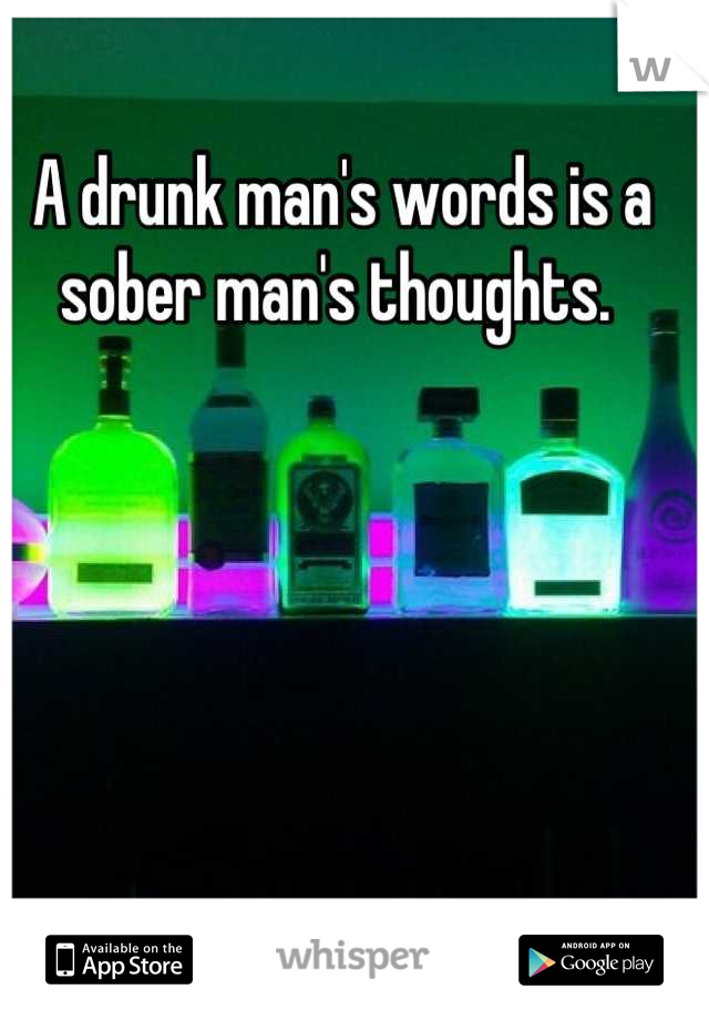 A drunk man's words is a sober man's thoughts.