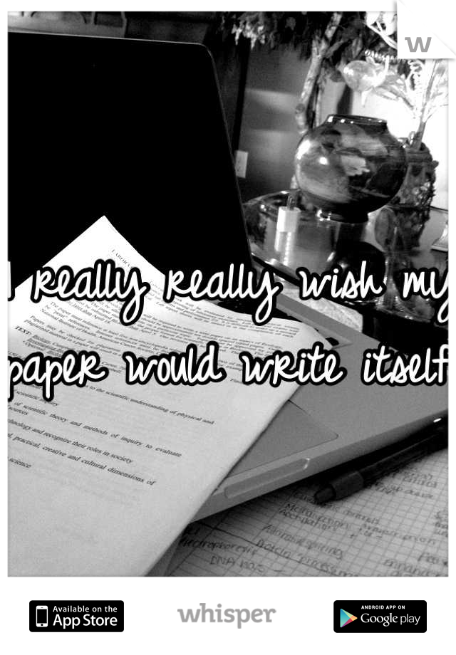 I really really wish my paper would write itself.