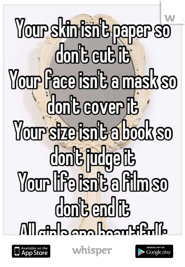 Your skin isn't paper so don't cut it  Your face isn't a mask so don't cover it Your size isn't a book so don't judge it Your life isn't a film so don't end it All girls are beautiful(: