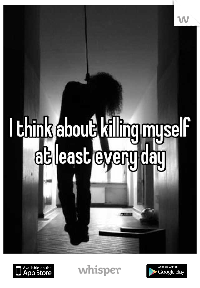 I think about killing myself at least every day