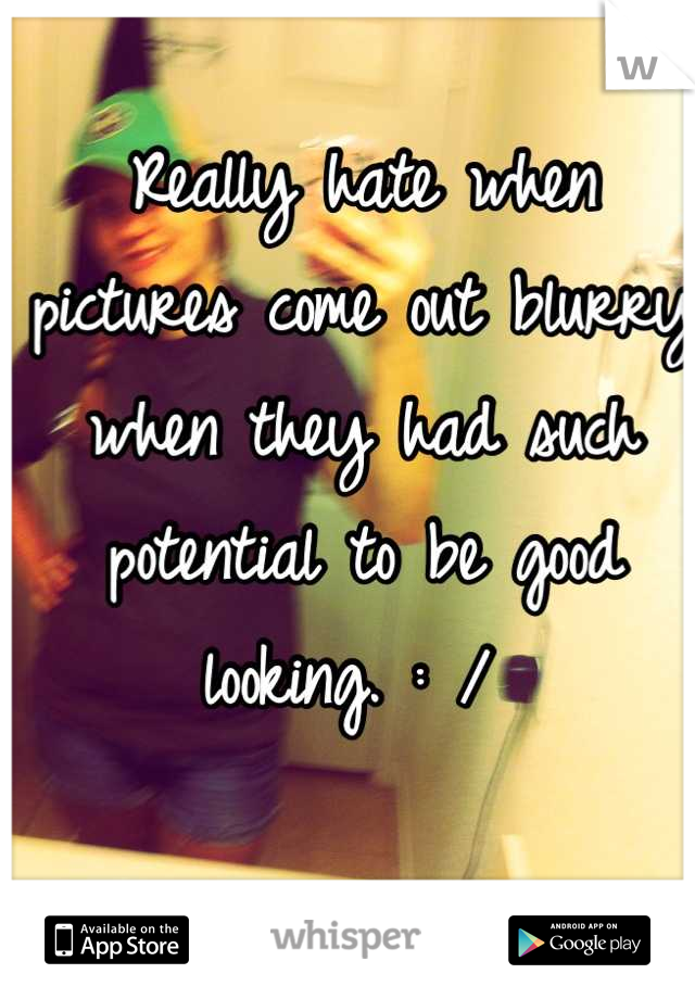 Really hate when pictures come out blurry when they had such potential to be good looking. : /
