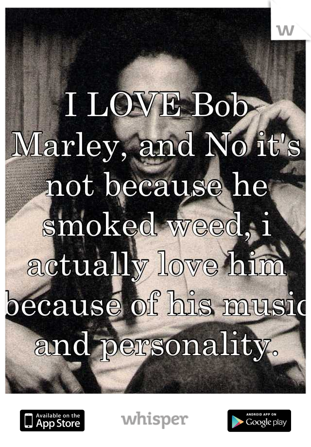 I LOVE Bob Marley, and No it's not because he smoked weed, i actually love him because of his music and personality.