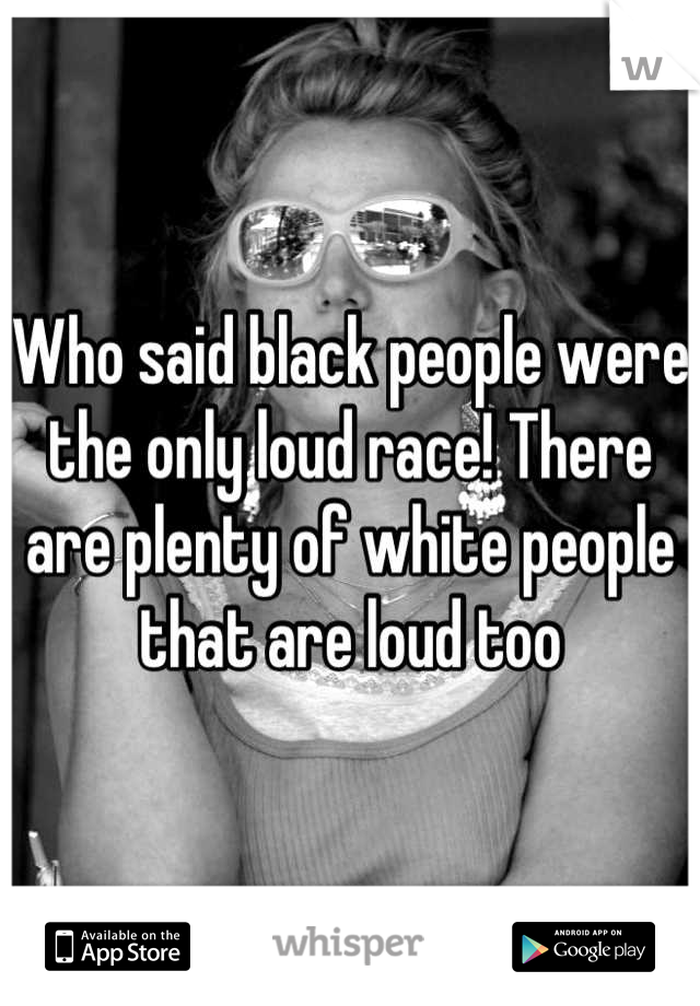 Who said black people were the only loud race! There are plenty of white people that are loud too