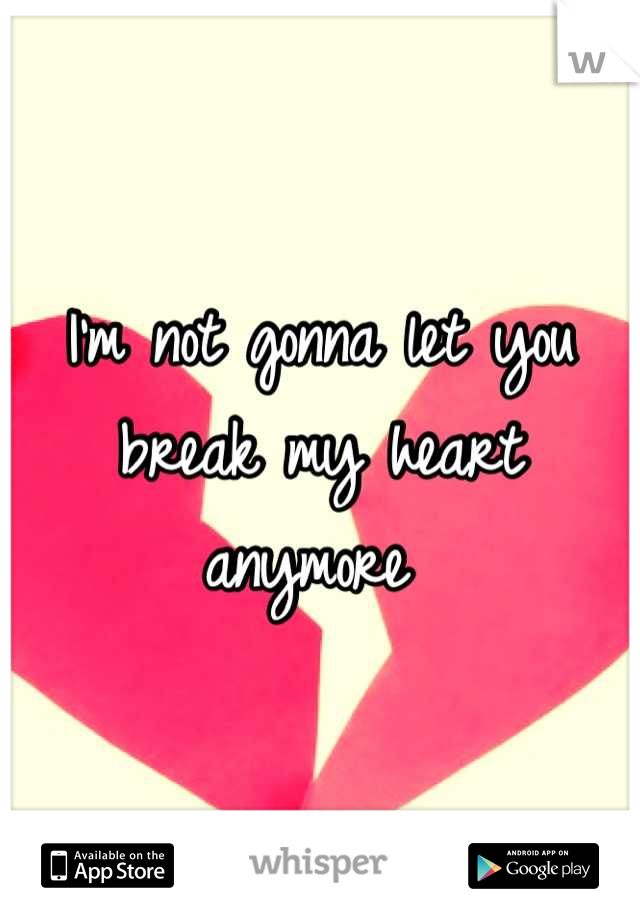 I'm not gonna let you break my heart anymore