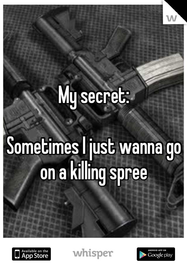 My secret:   Sometimes I just wanna go on a killing spree