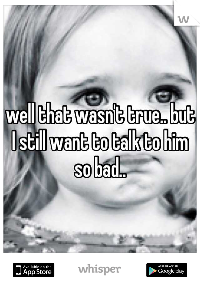 well that wasn't true.. but I still want to talk to him so bad..