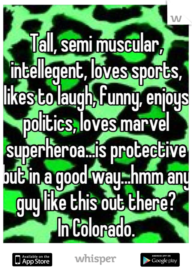 Tall, semi muscular, intellegent, loves sports, likes to laugh, funny, enjoys politics, loves marvel superheroa...is protective but in a good way...hmm any guy like this out there? In Colorado.
