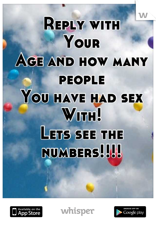 Reply with Your Age and how many people You have had sex With! Lets see the  numbers!!!!
