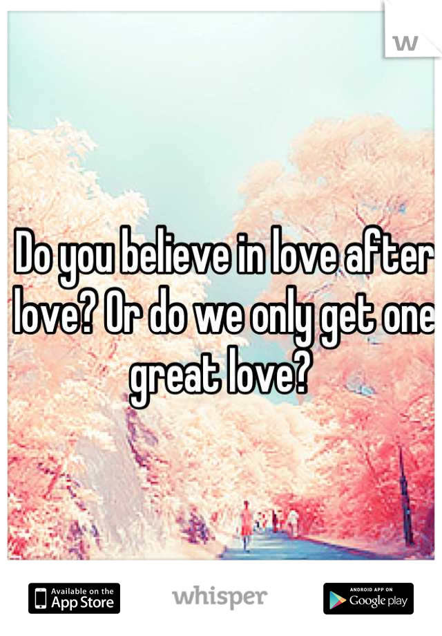 Do you believe in love after love? Or do we only get one great love?