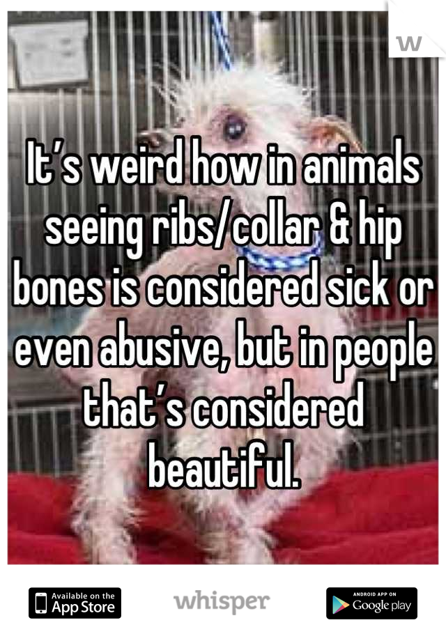 It's weird how in animals seeing ribs/collar & hip bones is considered sick or even abusive, but in people that's considered beautiful.