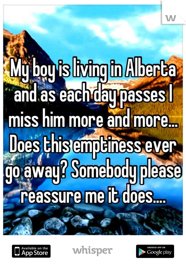 My boy is living in Alberta and as each day passes I miss him more and more... Does this emptiness ever go away? Somebody please reassure me it does....