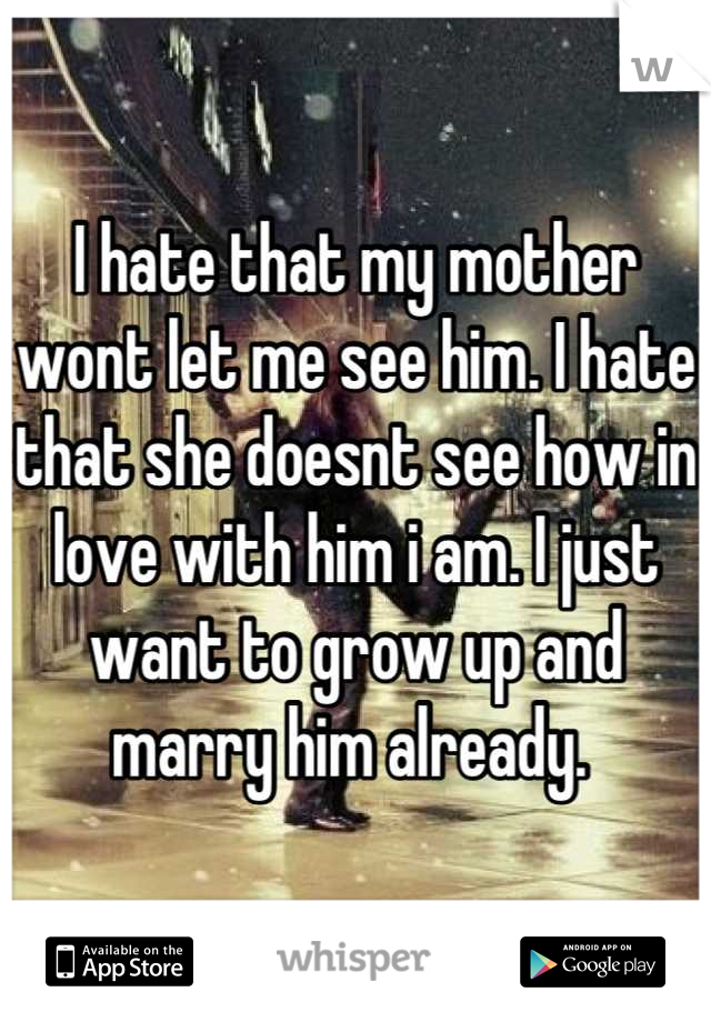 I hate that my mother wont let me see him. I hate that she doesnt see how in love with him i am. I just want to grow up and marry him already.