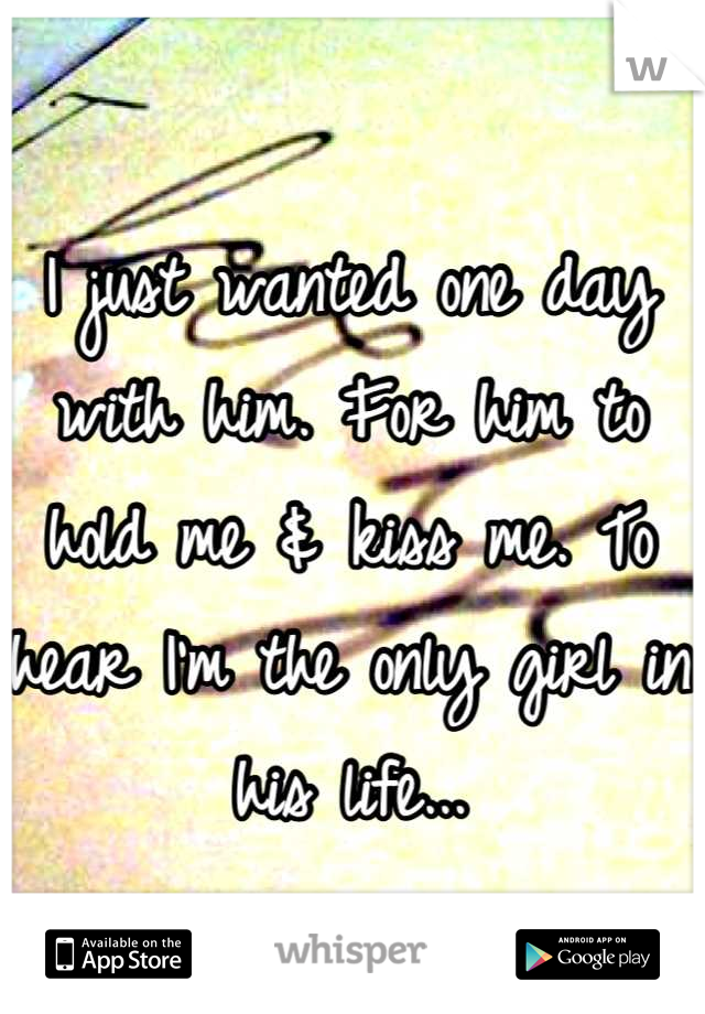 I just wanted one day with him. For him to hold me & kiss me. To hear I'm the only girl in his life...