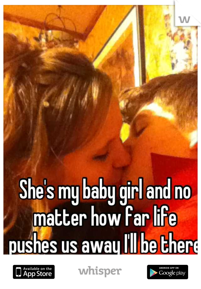 She's my baby girl and no matter how far life pushes us away I'll be there for her. She's all mine(: