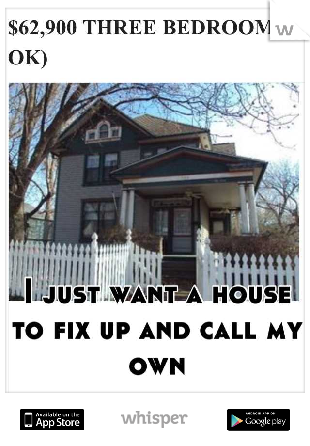 I just want a house to fix up and call my own