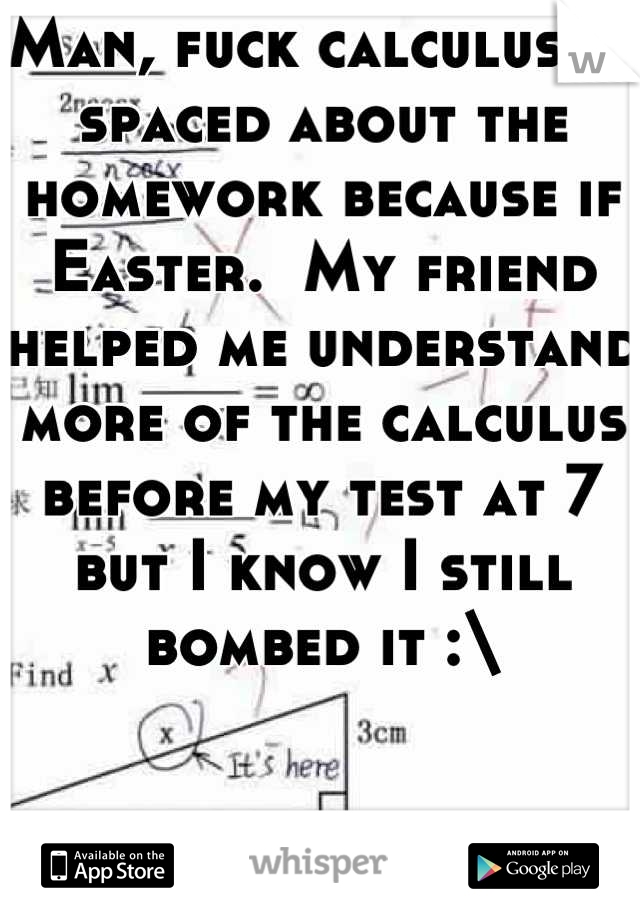 Man, fuck calculus.  I spaced about the homework because if Easter.  My friend helped me understand more of the calculus before my test at 7 but I know I still bombed it :\