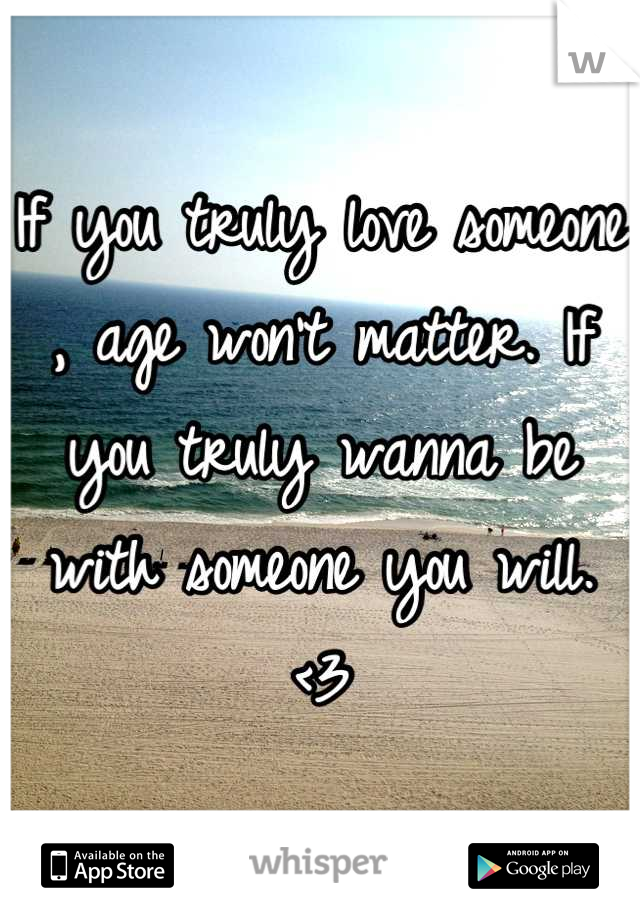 If you truly love someone , age won't matter. If you truly wanna be with someone you will. <3