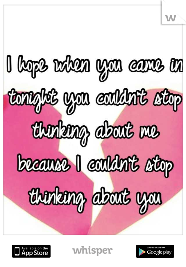 I hope when you came in tonight you couldn't stop thinking about me because I couldn't stop thinking about you