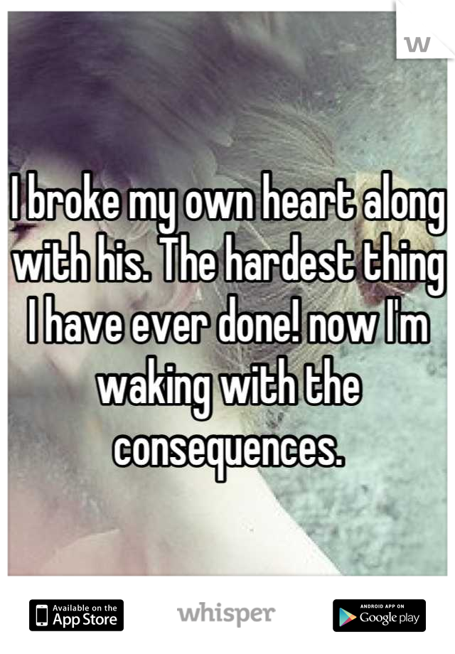 I broke my own heart along with his. The hardest thing I have ever done! now I'm waking with the consequences.