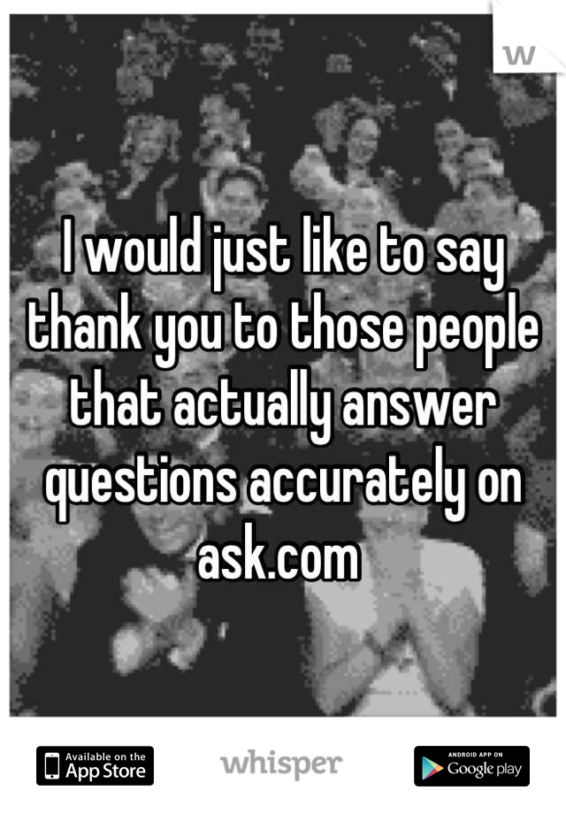 I would just like to say thank you to those people that actually answer questions accurately on ask.com