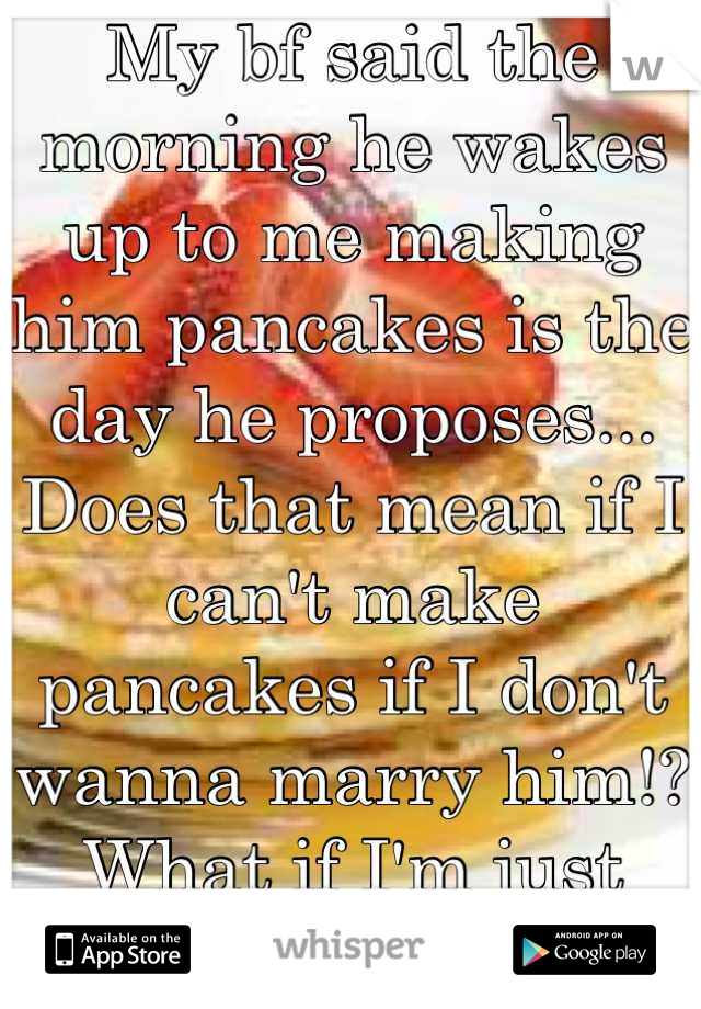 My bf said the morning he wakes up to me making him pancakes is the day he proposes... Does that mean if I can't make pancakes if I don't wanna marry him!? What if I'm just being nice?