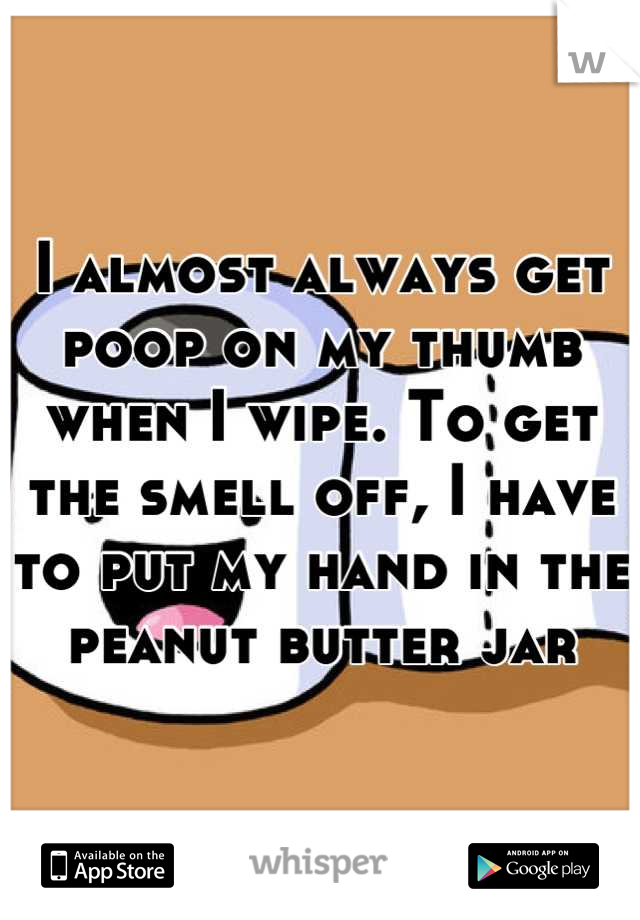I almost always get poop on my thumb when I wipe. To get the smell off, I have to put my hand in the peanut butter jar
