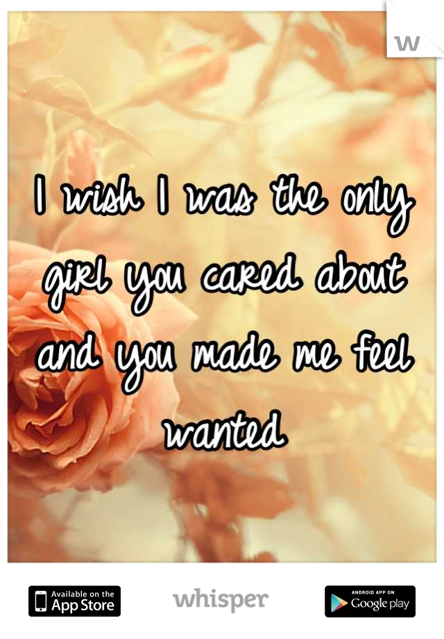 I wish I was the only girl you cared about and you made me feel wanted