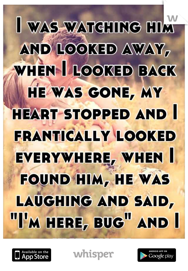 "I was watching him and looked away, when I looked back he was gone, my heart stopped and I frantically looked everywhere, when I found him, he was laughing and said, ""I'm here, bug"" and I just knew."