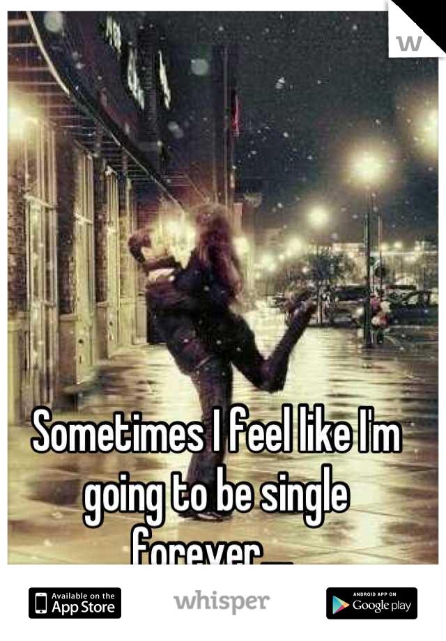 Sometimes I feel like I'm going to be single forever....